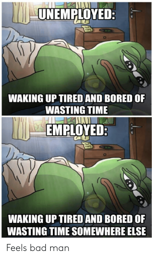 feels bad man: UNEMPLOYED:  WAKING UP TIRED AND BORED OF  WASTING TIME  EMPLOYEDR  WAKING UP TIRED AND BORED OF  WASTING TIME SOMEWHERE ELSE Feels bad man