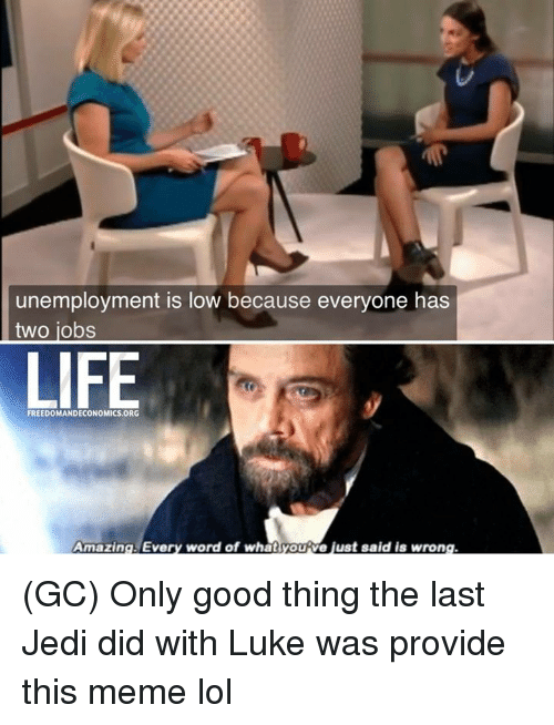 Jedi, Life, and Lol: unemployment is low because everyone has  two jobs  LIFE  FREEDOMANDECONOMICS ORG  Amazing Every word of whatyoutve just said is wrong (GC) Only good thing the last Jedi did with Luke was provide this meme lol