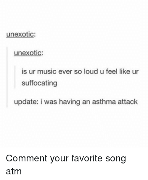 ♂: unexotic:  unexotic  is ur music ever so loud u feel like ur  suffocating  update: i was having an asthma attack Comment your favorite song atm