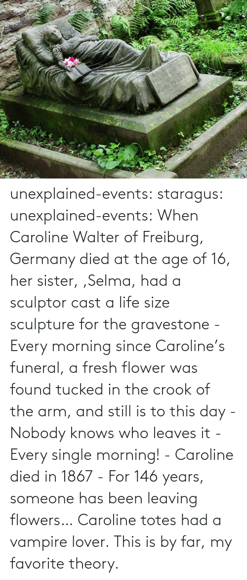 Age Of: unexplained-events:  staragus:  unexplained-events:  When Caroline Walter of Freiburg, Germany died at the age of 16, her sister, ,Selma, had a sculptor cast a life size sculpture for the gravestone - Every morning since Caroline's funeral, a fresh flower was found tucked in the crook of the arm, and still is to this day - Nobody knows who leaves it - Every single morning! - Caroline died in 1867 - For 146 years, someone has been leaving flowers…  Caroline totes had a vampire lover.  This is by far, my favorite theory.