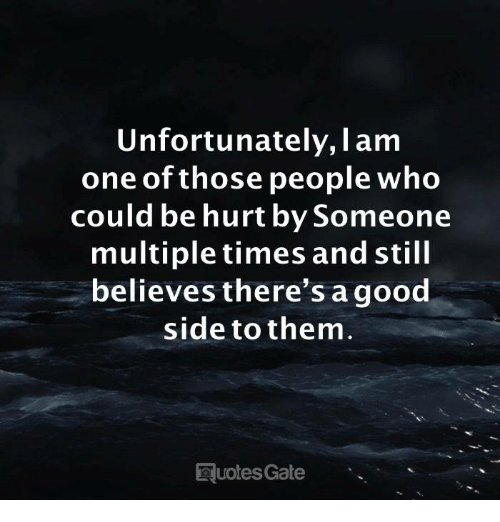 I Am One: Unfortunately, I am  one of those people who  could be hurt by Someone  multiple times and still  believes there's agood  side to them  uotes Gate