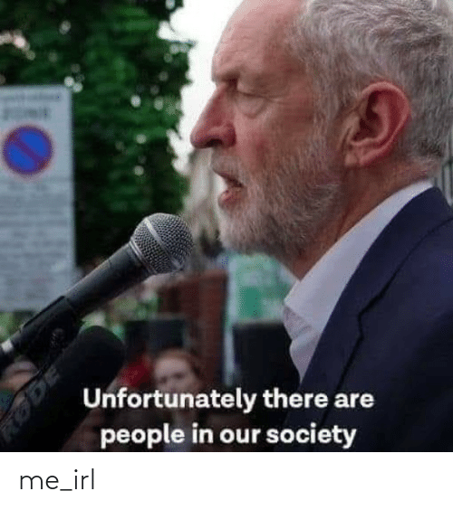 society: Unfortunately there are  people in our society  RODE me_irl