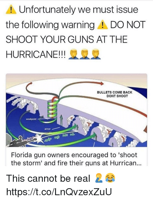 armored: Unfortunately we must issue  the following warningA DO NOT  SHOOT YOUR GUNS AT THE  HURRICANE!! 2  BULLETS COME BACK  DONT SHOOT  weakpoint  armor  Florida gun owners encouraged to 'shoot  the storm' and fire their guns at Hurrican... This cannot be real 🤦♂️😂 https://t.co/LnQvzexZuU