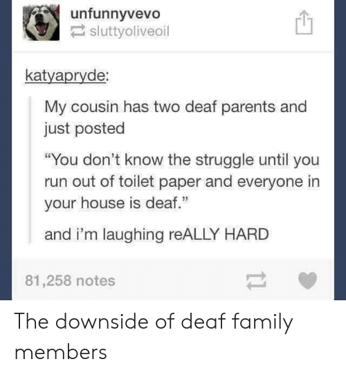 """Im Laughing: unfunnyvevo!  sluttyoliveoil  凹  katyapryde  My cousin has two deaf parents and  just posted  """"You don't know the struggle until you  run out of toilet paper and everyone in  your house is deaf.""""  and i'm laughing reALLY HARD  81,258 notes The downside of deaf family members"""