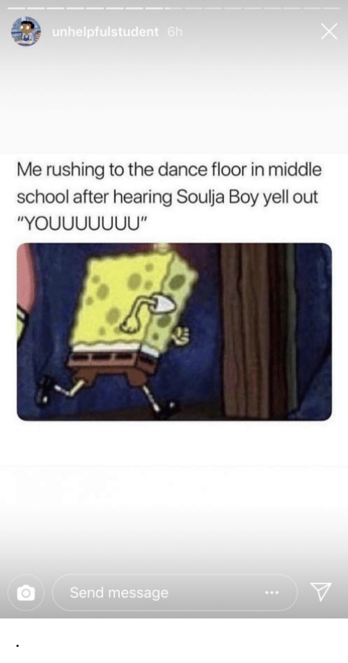 "School, Soulja Boy, and SpongeBob: unhelpfulstudent 6h  Me rushing to the dance floor in middle  school after hearing Soulja Boy yell out  ""YOUUUUUUU""  Send message ."