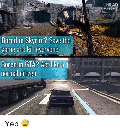 Skyrims: UNI  GAMIN  Bored in Skyrim? Save the  game and kill everyone  Bored in GTA? Act like a  normal citizen  DS  t@逸ー.. Yep 😅