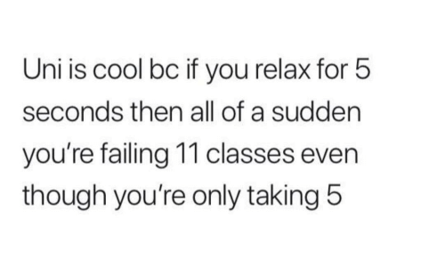 failing: Uni is cool bc if you relax for 5  seconds then all of a sudden  you're failing 11 classes even  though you're only taking 5