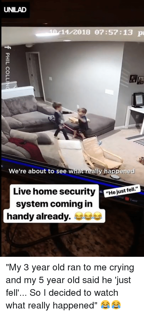 """Crying, Dank, and Home: UNILAD  10/11/2018 07:57:13 p  We're about to see What really happened  Live home securityejust ell  system coming in  handy already. """"My 3 year old ran to me crying and my 5 year old said he 'just fell'... So I decided to watch what really happened"""" 😂😂"""