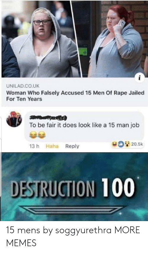 Dank, Memes, and Target: UNILAD.CO.UK  Woman Who Falsely Accused 15 Men Of Rape Jailed  For Ten Years  To be fair it does look like a 15 man job  20.5k  13 h Haha Reply  DESTRUCTION 100 15 mens by soggyurethra MORE MEMES