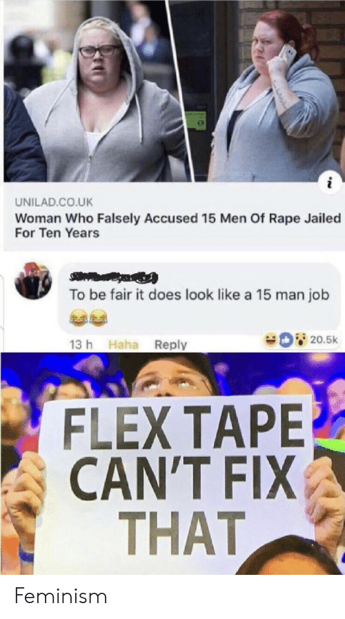 unilad: UNILAD.CO.UK  Woman Who Falsely Accused 15 Men Of Rape Jailed  For Ten Years  To be fair it does look like a 15 man job  20.5k  13 h Haha Reply  FLEX TAPE  CAN'T FIX  THAT Feminism