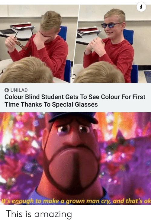 Colour: UNILAD  Colour Blind Student Gets To See Colour For First  Time Thanks To Special Glasses  It's enough to make a grown man cry, and that's ok This is amazing