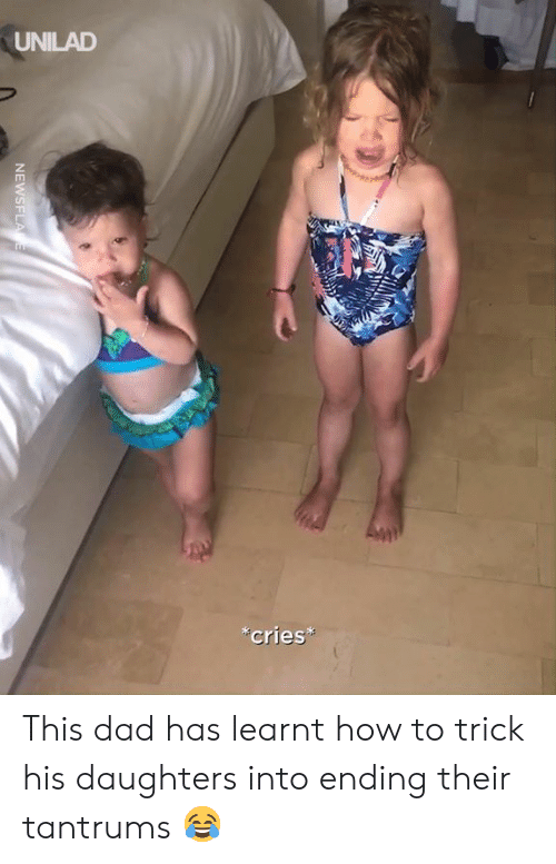 Dad, Dank, and How To: UNILAD  cries*  NEWSFLA E This dad has learnt how to trick his daughters into ending their tantrums 😂