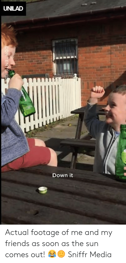 Actual Footage: UNILAD  Down it Actual footage of me and my friends as soon as the sun comes out! 😂🌞  Sniffr Media