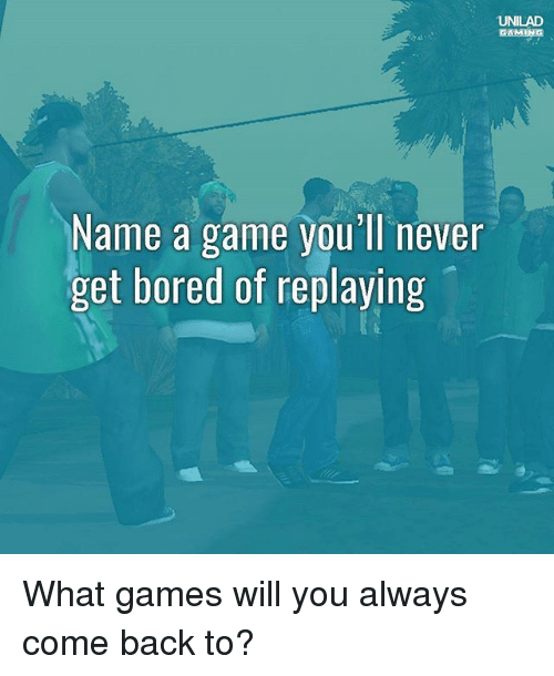 Bored, Memes, and Game: UNILAD  GAMING  Name a game you' ll never  get bored of replaying What games will you always come back to?