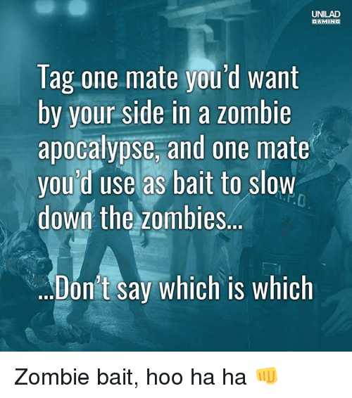 Baited: UNILAD  GAMING  Tag one mate you'd want  by your side in a zombie  apocalypse, and one mate  you'd use as bait to slow  down the zombies..  Dón't say which is whiclh Zombie bait, hoo ha ha 👊