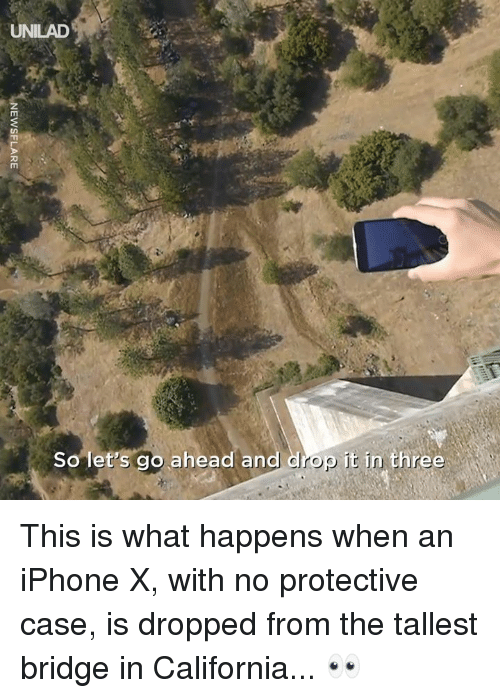 Iphone X: UNILAD  So let's go ahead and drop it in three This is what happens when an iPhone X, with no protective case, is dropped from the tallest bridge in California... 👀