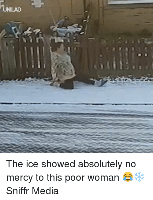 no mercy: UNILAD The ice showed absolutely no mercy to this poor woman 😂❄️  Sniffr Media