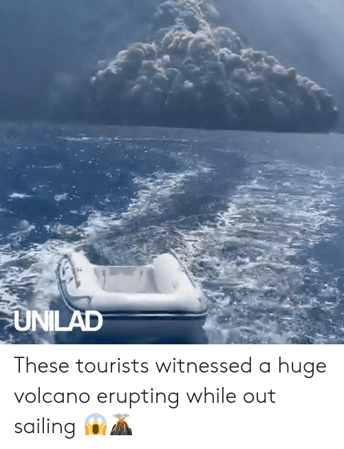 Volcano: UNILAD These tourists witnessed a huge volcano erupting while out sailing 😱🌋