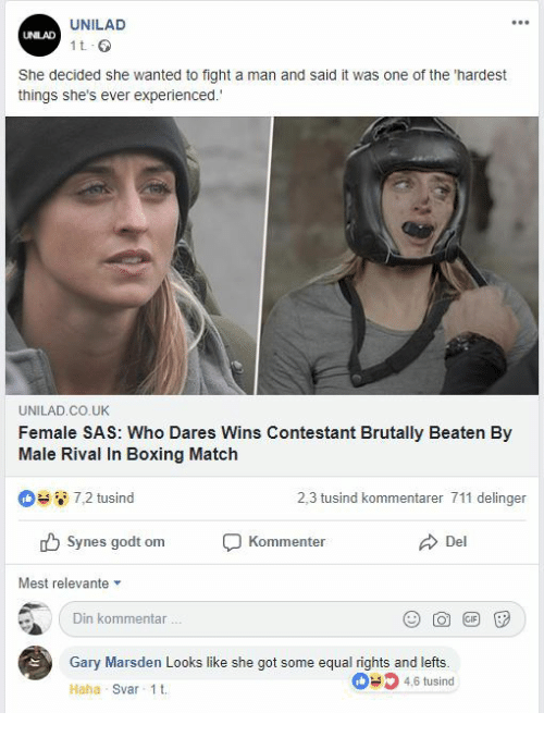 sas: UNILAD  UNILAD  1 t  She decided she wanted to fight a man and said it was one of the 'hardest  things she's ever experienced.  UNILAD.CO.UK  Female SAS: Who Dares Wins Contestant Brutally Beaten By  Male Rival In Boxing Match  7,2 tusind  2,3 tusind kommentarer 711 delinger  Synes godt om  Kommenter  Del  Mest relevante  Din kommentar  Gary Marsden Looks like she got some equal rights and lefts.  46 tusind  Haha Svar 1t