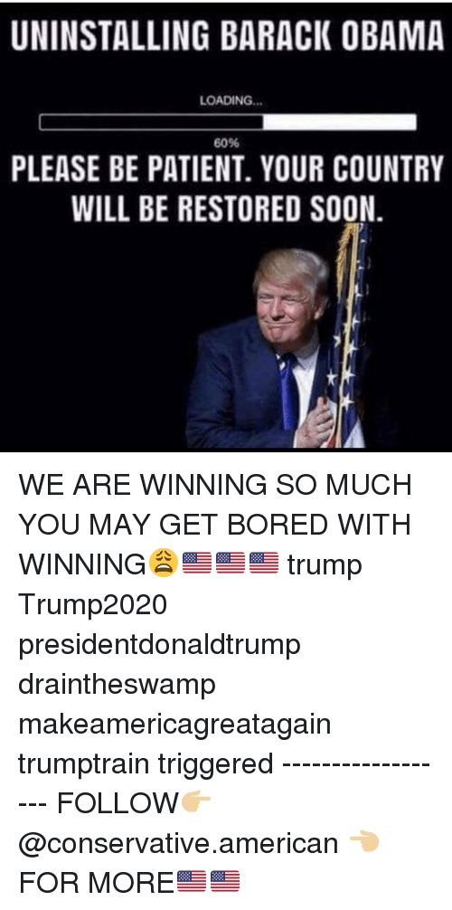 Makeamericagreatagain: UNINSTALLING BARACK OBAMA  LOADING...  60%  PLEASE BE PATIENT. YOUR COUNTRY  WILL BE RESTORED SOON. WE ARE WINNING SO MUCH YOU MAY GET BORED WITH WINNING😩🇺🇸🇺🇸🇺🇸 trump Trump2020 presidentdonaldtrump draintheswamp makeamericagreatagain trumptrain triggered ------------------ FOLLOW👉🏼 @conservative.american 👈🏼 FOR MORE🇺🇸🇺🇸