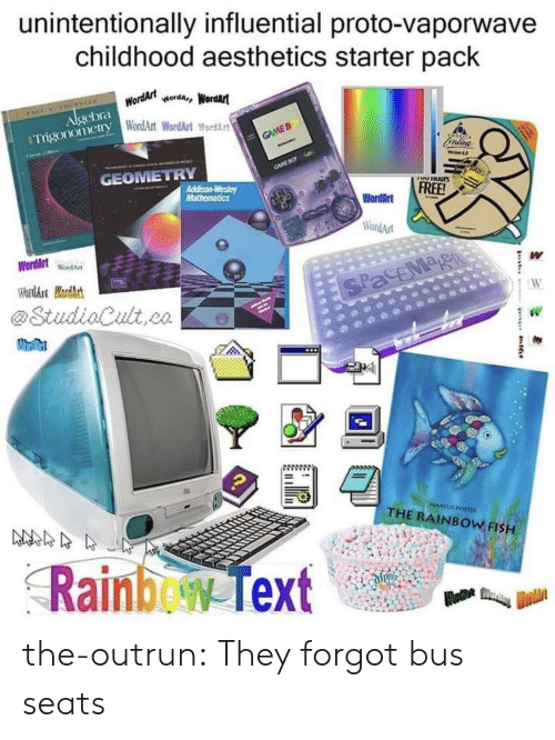 Outrun: unintentionally influential proto-vaporwave  childhood aesthetics starter pack  Algebra WordArtworda, Wordart  Trigonomery WordArt WordArt ord  GAME B  GAMEBO o  GEOMETRY  VUnUurs  Addison-Wesley  Mathematics  FREE!  WordArt  WordArt  WordArtWondA  W  WardArt Mardhst  SPacEMag  W  @StudiaCult,co  MARCUS PSTE  THE RAINBOW FISH  Rainbew Text the-outrun:  They forgot bus seats
