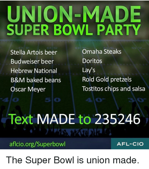 Oscar Meyer: UNION-MADE  SUPER BOWL PARTY  Stella Artois beer  Budweiser beer  Hebrew National  B&M baked beans  Oscar Meyer  Omaha Steaks  Doritos  Lay's  Rold Gold pretzels  Tostitos chips and salsa  410  5 0  410  Text MADE to 235246  aflcio.org/Superbowl  AFL-CIO The Super Bowl is union made.