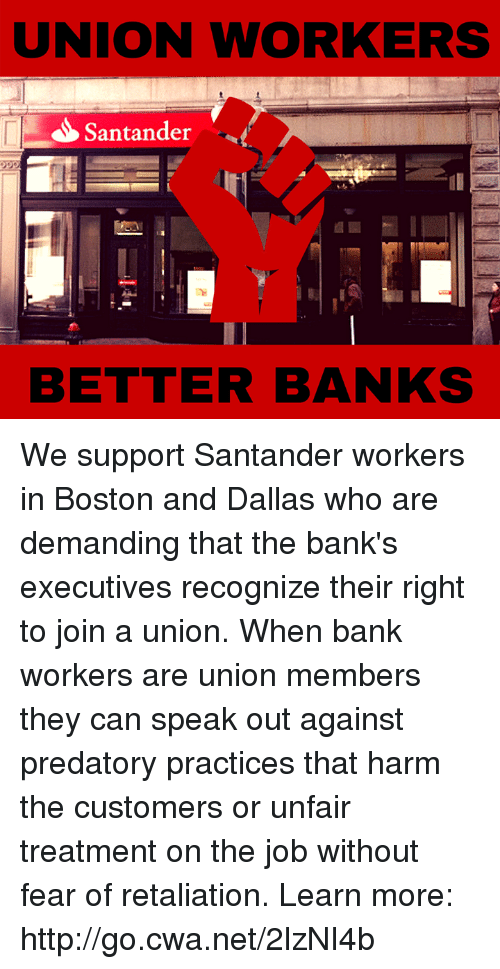 executions: UNION WORKERS  S Santander  BETTER BANKS We support Santander workers in Boston and Dallas who are demanding that the bank's executives recognize their right to join a union. When bank workers are union members they can speak out against predatory practices that harm the customers or unfair treatment on the job without fear of retaliation.   Learn more: http://go.cwa.net/2lzNI4b