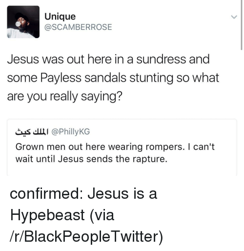 hypebeast: Unique  @SCAMBERROSE  Jesus was out here in a sundress and  some Payless sandals stunting so what  are you really saying?  čas'.щі @PhillyKG  Grown men out here wearing rompers. I can't  wait until Jesus sends the rapture. <p>confirmed: Jesus is a Hypebeast (via /r/BlackPeopleTwitter)</p>
