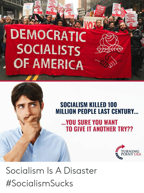 unite: UNITE  NOMEN  WORLD  UNITE!  DEMOCRATIC  SOCIALISTS  OF AMERICA  SOCIALISM KILLED 100  MILLION PEOPLE LAST CENTURY  YOU SURE YOU WANT  TO GIVE IT ANOTHER TRY??  TURNING  POINT USA Socialism Is A Disaster #SocialismSucks