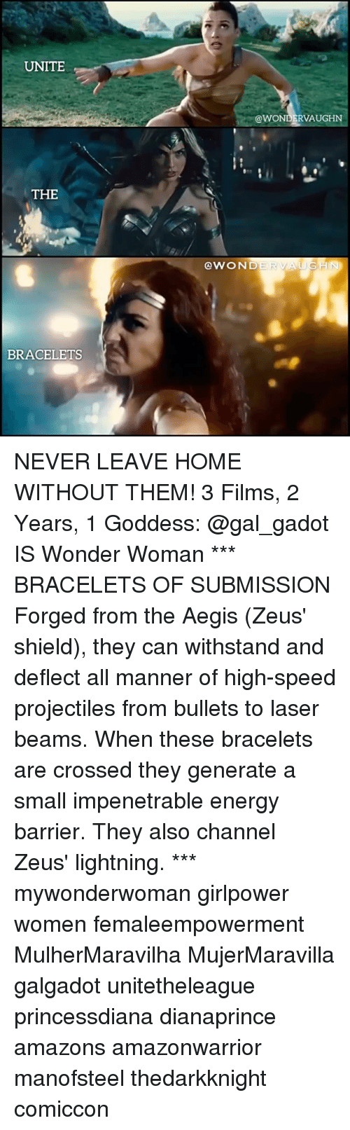 Energy, Memes, and Home: UNITE  @WONDERVAUGHN  THE  @WOND  BRACELETS NEVER LEAVE HOME WITHOUT THEM! 3 Films, 2 Years, 1 Goddess: @gal_gadot IS Wonder Woman *** BRACELETS OF SUBMISSION Forged from the Aegis (Zeus' shield), they can withstand and deflect all manner of high-speed projectiles from bullets to laser beams. When these bracelets are crossed they generate a small impenetrable energy barrier. They also channel Zeus' lightning. *** mywonderwoman girlpower women femaleempowerment MulherMaravilha MujerMaravilla galgadot unitetheleague princessdiana dianaprince amazons amazonwarrior manofsteel thedarkknight comiccon