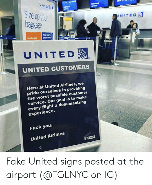 Flight: UNITED  AMStonal  Size up your  baggage  UNITED  sndrto  Basic Eamony  UNITED  UNITED CUSTOMERS  Here at United Airlines, we  pride ourselves in providing  the worst possible customer  service. Our goal is to make  every flight a dehumanizing  experience.  Fuck you,  United Airlines  T.G.L.e Fake United signs posted at the airport (@TGLNYC on IG)