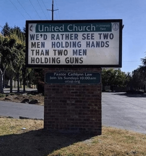 Church, Dank, and Guns: United Church  WE'D RATHER SEE TWO  MEN HOLDING HANDS  THAN TWO MEN  HOLDING GUNS  In iversity  Place  Pastor Cathlynn Law  loin Us Sundays 10:00am  Ucup.org