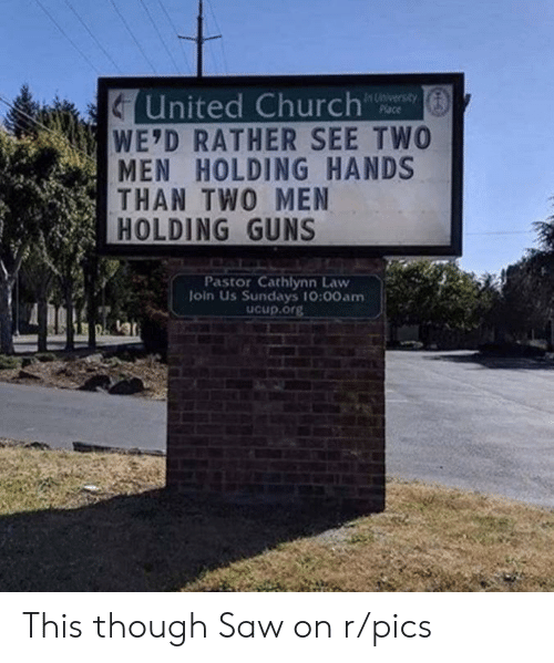 Join Us: United Church  WE'D RATHER SEE TWO  MEN HOLDING HANDS  THAN TWO MEN  HOLDING GUNS  In University  Place  Pastor Cathlynn Law  Join Us Sundays 10:00am  ucup.org This though Saw on r/pics