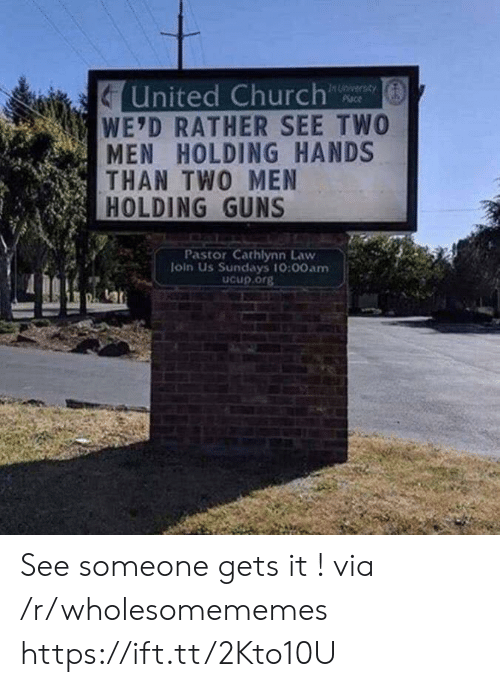 Sundays: United Church  WE'D RATHER SEE TWO  MEN HOLDING HANDS  THAN TWO MEN  HOLDING GUNS  In Unversay  Place  Pastor Cathlynn Law  loin Us Sundays 10:00am  Ucup.org See someone gets it ! via /r/wholesomememes https://ift.tt/2Kto10U