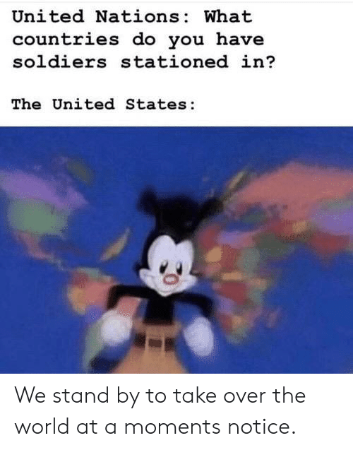 states: United Nations: What  countries do you have  soldiers stationed in?  The United States: We stand by to take over the world at a moments notice.