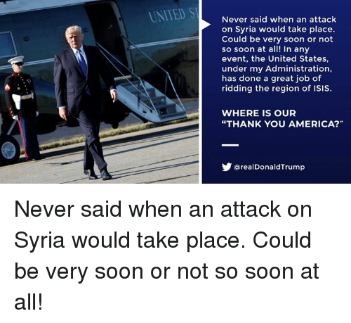 """America, Isis, and Soon...: UNITED ST  Never said when an attack  on Syria would take place.  Could be very soon or not  so soon at all! In any  event, the United States,  under my Administration,  has done a great job of  ridding the region of ISIS.  WHERE IS OUR  """"THANK YOU AMERICA?""""  步@realDonaldTrump Never said when an attack on Syria would take place. Could be very soon or not so soon at all!"""