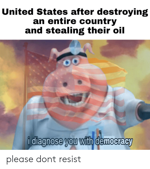 United, Democracy, and United States: United States after destroying  an entire country  and stealing their oil  diagnose vou with democracy please dont resist