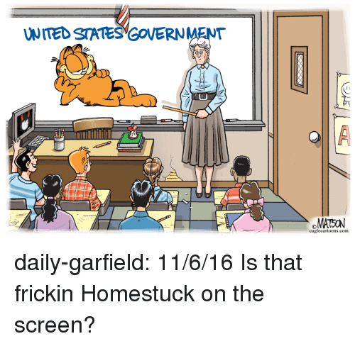 Target, Tumblr, and Blog: UNITED STATES GOVERNMENT  caglecartoons.com daily-garfield: 11/6/16  Is that frickin Homestuck on the screen?