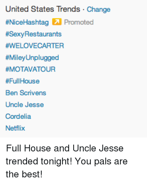 uncle jesse: United States Trends Change  #NiceHashtag Promoted  #Sexy Restaurants  #WELOVECARTER  #MileyUnplugged  #MOTAVAT OUR  # Full House  Ben Scrivens  Uncle Jesse  Cordelia  Netflix <p>Full House and Uncle Jesse trended tonight! You pals are the best!</p>