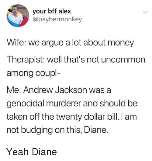 Arguing, Money, and Taken: UNIV  your bff alex  @psybermonkey  RUD  Wife: we argue a lot about money  Therapist: well that's not uncommon  among coupl-  Me: Andrew Jackson was  genocidal murderer and should be  taken off the twenty dollar bill. I am  not budging on this, Diane. Yeah Diane