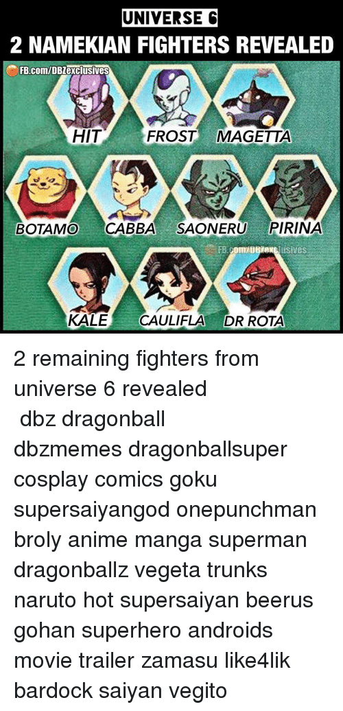 onepunchman: UNIVERSE C  2 NAMEKIAN FIGHTERS REVEALED  FB.com/DBZexclusives  HIT  FROST MAGETTA  BOTAMO CABBA SAONERU PIRINA  KALE CAULIFLA DR ROTA 2 remaining fighters from universe 6 revealed ━━━━━━━━━━━━━━━━━━━━━ dbz dragonball dbzmemes dragonballsuper cosplay comics goku supersaiyangod onepunchman broly anime manga superman dragonballz vegeta trunks naruto hot supersaiyan beerus gohan superhero androids movie trailer zamasu like4lik bardock saiyan vegito