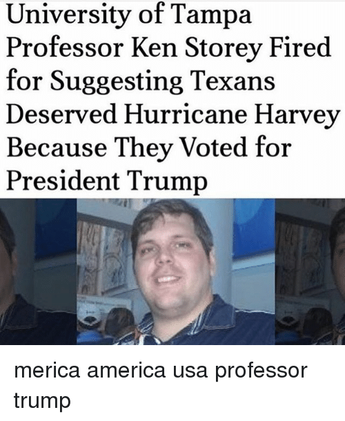 kenning: University of Tampa  Professor Ken Storey Fired  for Suggesting Texans  Deserved Hurricane Harvey  Because They Voted for  President Trump merica america usa professor trump