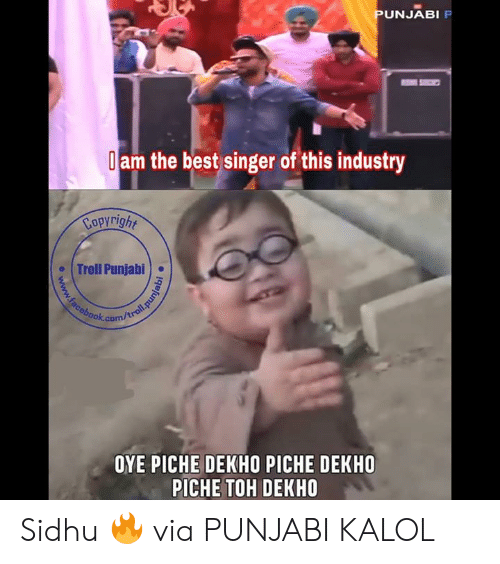 Toh: UNJABI  am the best singer of this industry  Copyright  . Troll Punjabi)  ook.com  OYE PICHE DEKHO PICHE DEKHO  PICHE TOH DEKHO Sidhu 🔥   via PUNJABI KALOL