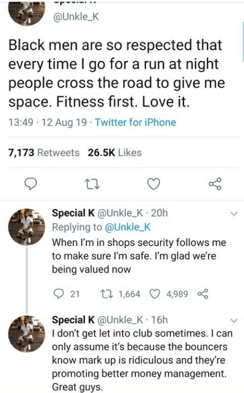 Give Me Space: @Unkle_K  Black men are so respected that  every time I go for a run at night  people cross the road to give me  space. Fitness first. Love it.  13:49 12 Aug 19 Twitter for iPhone  7,173 Retweets 26.5K Likes  Special K @Unkle_K 20h  Replying to @Unkle_K  When I'm in shops security follows me  to make sure l'm safe. I'm glad we're  being valued now  ti 1,664  4,989  21  Special K @Unkle_K 16h  Idon't get let into club sometimes. I can  only assume it's because the bouncers  know mark up is ridiculous and they're  promoting better money management  Great guys.