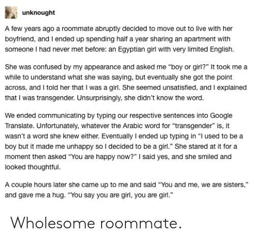 """Confused, Google, and Roommate: unknought  A few years ago a roommate abruptly decided to move out to live with heir  boyfriend, and I ended up spending half a year sharing an apartment with  someone I had never met before: an Egyptian girl with very limited English.  She was confused by my appearance and asked me """"boy or girl?"""" It took me a  while to understand what she was saying, but eventually she got the point  across, and I told her that I was a girl. She seemed unsatisfied, and I explained  that I was transgender. Unsurprisingly, she didn't know the word  We ended communicating by typing our respective sentences into Google  Translate. Unfortunately, whatever the Arabic word for """"transgender"""" is, it  wasn't a word she knew either. Eventually I ended up typing in """"l used to bea  boy but it made me unhappy so I decided to be a girl."""" She stared at it for a  moment then asked """"You are happy now?"""" said yes, and she smiled and  looked thoughtful  A couple hours later she came up to me and said """"You and me, we are sisters,""""  and gave me a hug. """"You say you are girl, you are girl."""" Wholesome roommate."""
