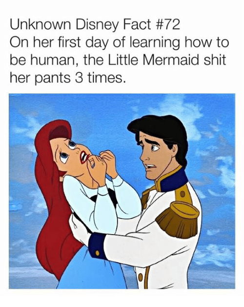 Dank, Disney, and Shit: Unknown Disney Fact #72  On her first day of learning how to  be human, the Little Mermaid shit  her pants 3 times.