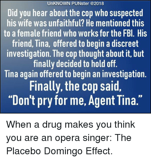 "Memes, Opera, and Wife: UnKNOWN PUNster @2018  Did you hear about the cop who suspected  his wife was unfaithful? He mentioned this  to a female friend who works for the FBl. His  friend, Tina, offered to begin a discreet  investigation. The cop thought about it, but  finally decided to hold off.  Tina again offered to begin an investigation  Finally, the cop said,  ""Don't pry for me, Agent Tina."" When a drug makes you think you are an opera singer: The Placebo Domingo Effect."