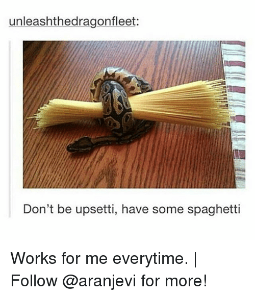 works for me: unleashthedragonfleet:  Don't be upsetti, have some spaghetti Works for me everytime. | Follow @aranjevi for more!
