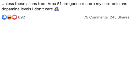 Aliens, Area 51, and Dopamine: Unless these aliens from Area 51 are gonna restore my serotonin and  dopamine levels I don't care  75 Comments 245 Shares  892