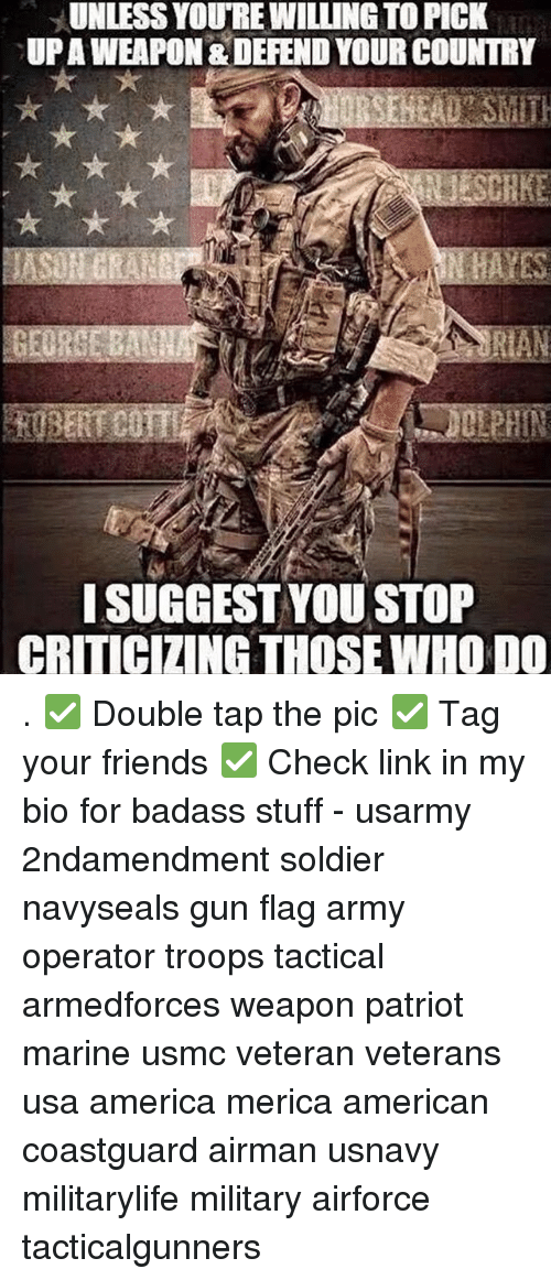 Weaponized: UNLESS YOURE WILLING TO PICK  UPAWEAPON & DEFEND YOUR COUNTRY  ISUGGEST YOU STOP  CRITICIZING THOSE WHO DO . ✅ Double tap the pic ✅ Tag your friends ✅ Check link in my bio for badass stuff - usarmy 2ndamendment soldier navyseals gun flag army operator troops tactical armedforces weapon patriot marine usmc veteran veterans usa america merica american coastguard airman usnavy militarylife military airforce tacticalgunners